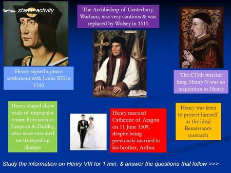  starter activity Study the information on Henry VIII for 1 min. & answer the questions that follow >>> The C15th warrior king, Henry V was an inspiration.