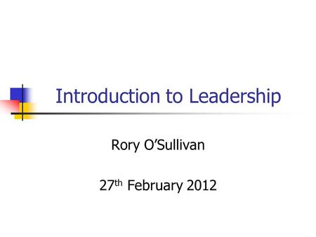 Introduction to Leadership Rory O'Sullivan 27 th February 2012.