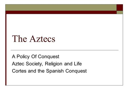 The Aztecs A Policy Of Conquest Aztec Society, Religion and Life Cortes and the Spanish Conquest.