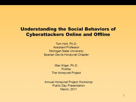 1 Understanding the Social Behaviors of Cyberattackers Online and Offline Tom Holt, Ph.D. Assistant Professor Michigan State University Spartan Devils.