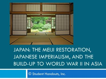 JAPAN: THE MEIJI RESTORATION, JAPANESE IMPERIALISM, AND THE BUILD-UP TO WORLD WAR II IN ASIA © Student Handouts, Inc.