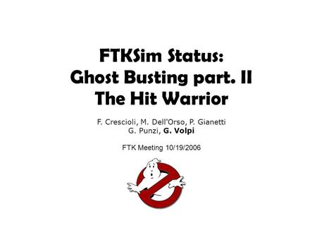 FTKSim Status: Ghost Busting part. II The Hit Warrior F. Crescioli, M. Dell'Orso, P. Gianetti G. Punzi, G. Volpi FTK Meeting 10/19/2006.