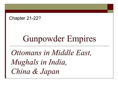 Gunpowder Empires Chapter 21-22? Ottomans in Middle East, Mughals in India, China & Japan.