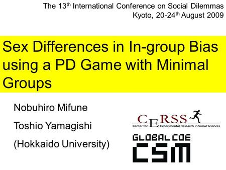 Sex Differences in In-group Bias using a PD Game with Minimal Groups Nobuhiro Mifune Toshio Yamagishi (Hokkaido University) The 13 th International Conference.
