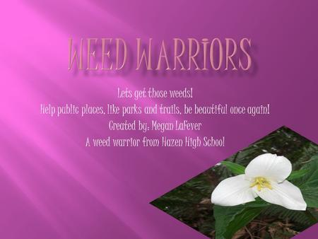 Lets get those weeds! Help public places, like parks and trails, be beautiful once again! Created by: Megan LaFever A weed warrior from Hazen High School.