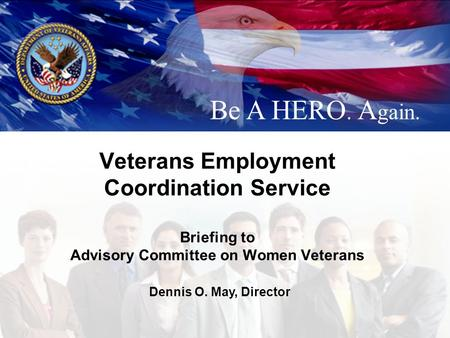 Veterans Employment Coordination Service Briefing to Advisory Committee on Women Veterans Be A HERO. A gain. Dennis O. May, Director.