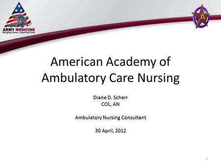 American Academy of Ambulatory Care Nursing Diane D. Scherr COL, AN Ambulatory Nursing Consultant 30 April, 2012 1.
