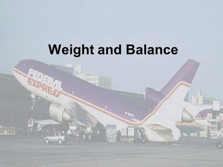 Weight and Balance. 2 3 Lesson Objectives At the conclusion of this lesson you will…  Understand why weight and balance is critical to safety of flight.