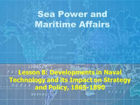 Sea Power and Maritime Affairs Lesson 8: Developments in Naval Technology and its Impact on Strategy and Policy, 1865-1890.