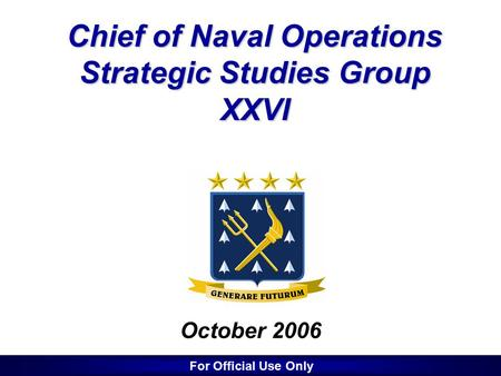 1 1 Chief of Naval Operations Strategic Studies Group XXVI October 2006 For Official Use Only.