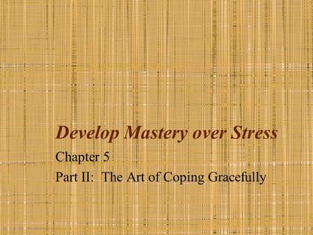 Develop Mastery over Stress Chapter 5 Part II: The Art of Coping Gracefully.