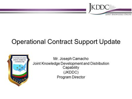 Operational Contract Support Update Mr. Joseph Camacho Joint Knowledge Development and Distribution Capability (JKDDC) Program Director.