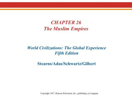 CHAPTER 26 The Muslim Empires World Civilizations: The Global Experience Fifth Edition Stearns/Adas/Schwartz/Gilbert Copyright 2007, Pearson Education,