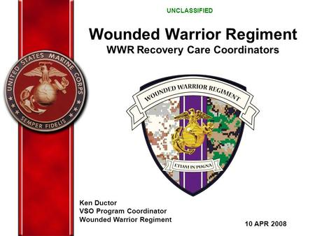 Wounded Warrior Regiment WWR Recovery Care Coordinators Ken Ductor VSO Program Coordinator Wounded Warrior Regiment 10 APR 2008 UNCLASSIFIED.