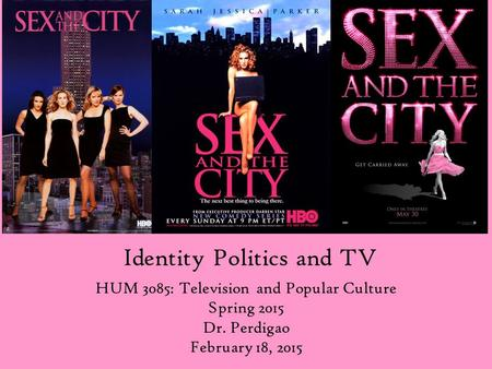 Identity Politics and TV HUM 3085: Television and Popular Culture Spring 2015 Dr. Perdigao February 18, 2015.