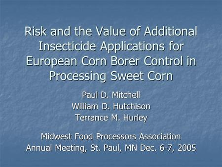 Risk and the Value of Additional Insecticide Applications for European Corn Borer Control in Processing Sweet Corn Paul D. Mitchell William D. Hutchison.