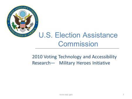 Www.eac.gov1 U.S. Election Assistance Commission 2010 Voting Technology and Accessibility Research— Military Heroes Initiative.