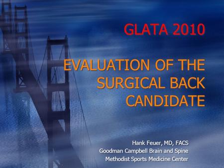 GLATA 2010 EVALUATION OF THE SURGICAL BACK CANDIDATE Hank Feuer, MD, FACS Goodman Campbell Brain and Spine Methodist Sports Medicine Center Hank Feuer,