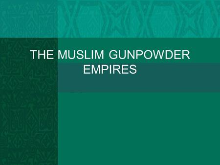 THE MUSLIM GUNPOWDER EMPIRES. Organizational Questions 1. Which state governs the largest empire? Most multicultural? most populous? 2. How would the.