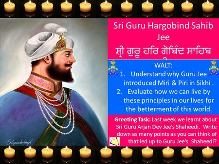 Sri Guru Hargobind Sahib Jee ਸ਼੍ਰੀ ਗੁਰੂ ਹਰਿ ਗੋਬਿੰਦ ਸਾਹਿਬ ਜੀ WALT: 1.Understand why Guru Jee introduced Miri & Piri in Sikhi. 2.Evaluate how we can live.