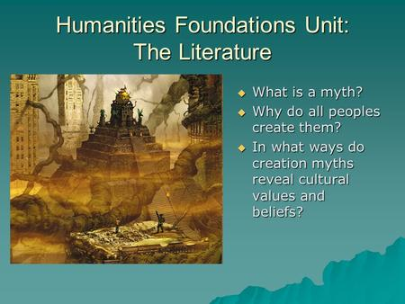 Humanities Foundations Unit: The Literature  What is a myth?  Why do all peoples create them?  In what ways do creation myths reveal cultural values.