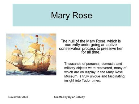 November 2008Created by Dylan Selway Mary Rose The hull of the Mary Rose, which is currently undergoing an active conservation process to preserve her.