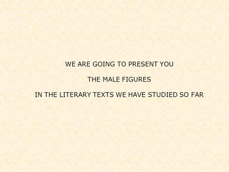 WE ARE GOING TO PRESENT YOU THE MALE FIGURES IN THE LITERARY TEXTS WE HAVE STUDIED SO FAR.