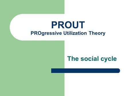 PROUT PROgressive Utilization Theory The social cycle.