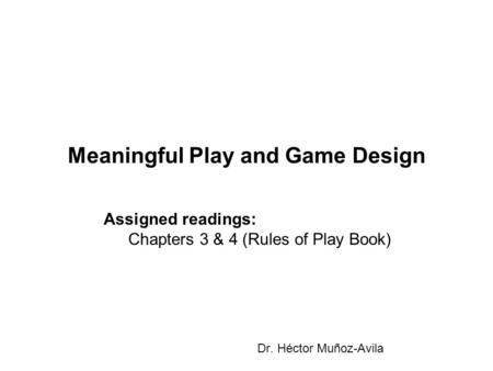 Meaningful Play and Game Design Dr. Héctor Muñoz-Avila Assigned readings: Chapters 3 & 4 (Rules of Play Book)