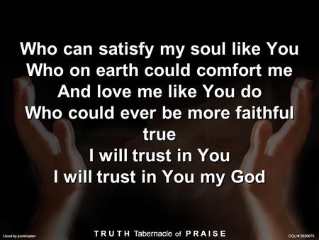 Who can satisfy my soul like You Who on earth could comfort me And love me like You do Who could ever be more faithful true I will trust in You I will.