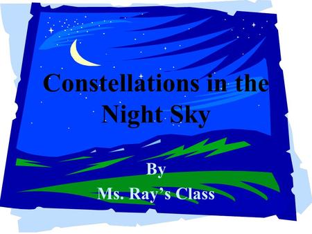 Constellations in the Night Sky By Ms. Ray's Class.