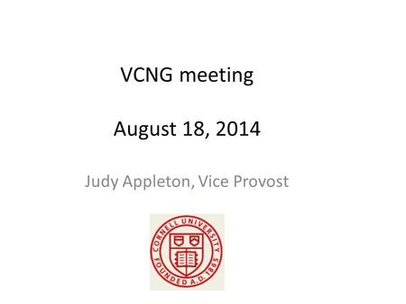 VCNG meeting August 18, 2014 Judy Appleton, Vice Provost.