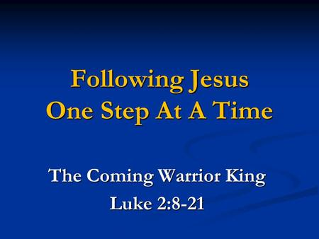 Following Jesus One Step At A Time The Coming Warrior King Luke 2:8-21.