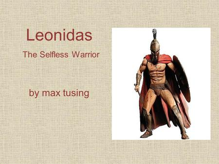 Leonidas The Selfless Warrior by max tusing. Leonidas was a great warrior who put his men before himself. He was the king of sparta who led his troops.