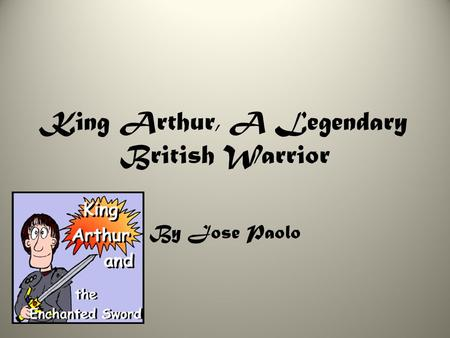 King Arthur, A Legendary British Warrior By Jose Paolo.