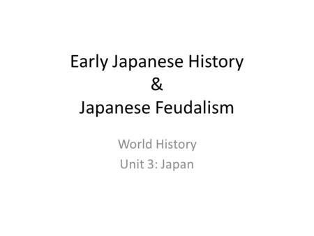 Early Japanese History & Japanese Feudalism World History Unit 3: Japan.