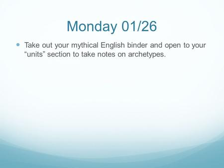 "Monday 01/26 Take out your mythical English binder and open to your ""units"" section to take notes on archetypes."