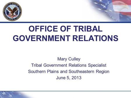 OFFICE OF TRIBAL GOVERNMENT RELATIONS Mary Culley Tribal Government Relations Specialist Southern Plains and Southeastern Region June 5, 2013.