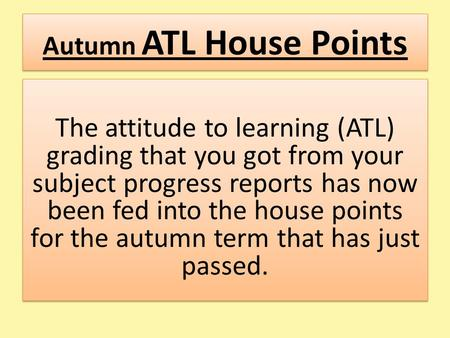 Autumn ATL House Points The attitude to learning (ATL) grading that you got from your subject progress reports has now been fed into the house points for.
