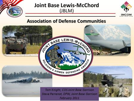 Joint Base Lewis-McChord (JBLM) Association of Defense Communities Tom Knight, COS Joint Base Garrison Steve Perrenot, DPW, Joint Base Garrison February.
