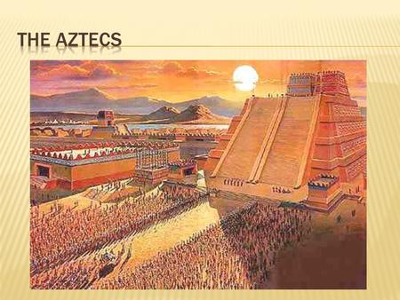  Where did Aztecs come from?  Nomadic tribe (Mashika) from N/NW Mexico  Aztlan territory  Source of Aztec name  Wandered over 200 years before settling.