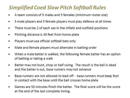Simplified Coed Slow Pitch Softball Rules A team consists of 5 males and 5 females (minimum roster size) 5 male players and 5 female players must play.