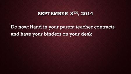 SEPTEMBER 8 TH, 2014 Do now: Hand in your parent teacher contracts and have your binders on your desk.
