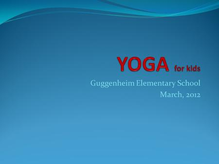 Guggenheim Elementary School March, 2012. YOGA for kids The Physical Education Department at Guggenheim Elementary School is pleased to introduce the.