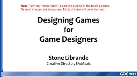 "2012 Designing Games for Game Designers Stone Librande Creative Director, EA/Maxis Note: Turn on ""Notes View"" to see the outline of the talking points."