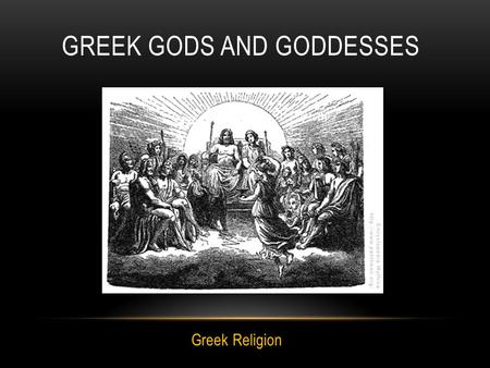 GREEK GODS AND GODDESSES Greek Religion. The Greeks believed that in the beginning of the earth there was a huge void called Chaos. From this void, eventually,