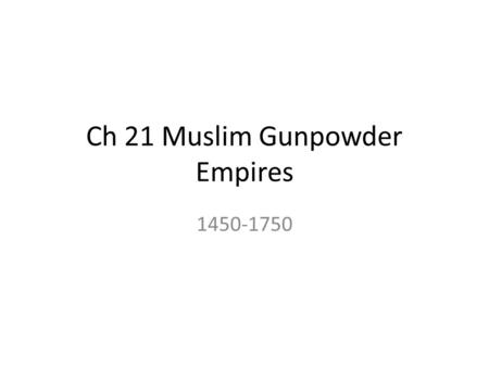 Ch 21 Muslim Gunpowder Empires 1450-1750. Do Now: After reading the excerpt from A History of the World in 6 Glasses, answer the following questions: