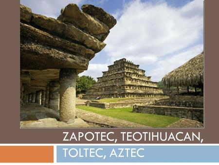 ZAPOTEC, TEOTIHUACAN, TOLTEC, AZTEC. Zapotec People of the Oaxaca Valley  For centuries, lived in scattered villages throughout fertile valley with.