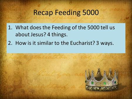 Recap Feeding 5000 1.What does the Feeding of the 5000 tell us about Jesus? 4 things. 2.How is it similar to the Eucharist? 3 ways.