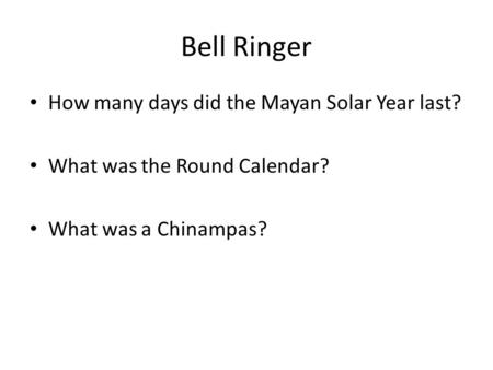 Bell Ringer How many days did the Mayan Solar Year last? What was the Round Calendar? What was a Chinampas?